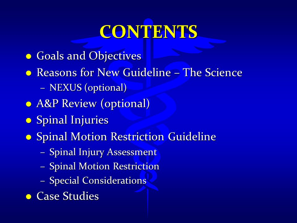 CONTENTS l Goals and Objectives l Reasons for New Guideline – The Science –NEXUS (optional) l A&P Review (optional) l Spinal Injuries l Spinal Motion