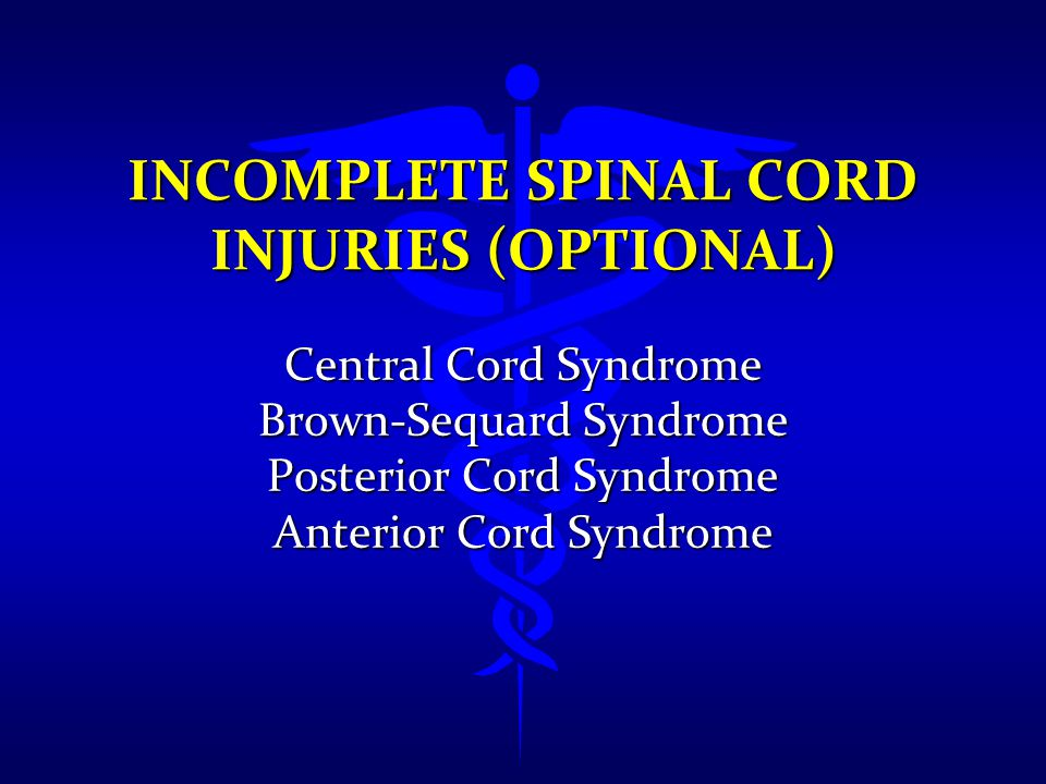 INCOMPLETE SPINAL CORD INJURIES (OPTIONAL) Central Cord Syndrome Brown-Sequard Syndrome Posterior Cord Syndrome Anterior Cord Syndrome
