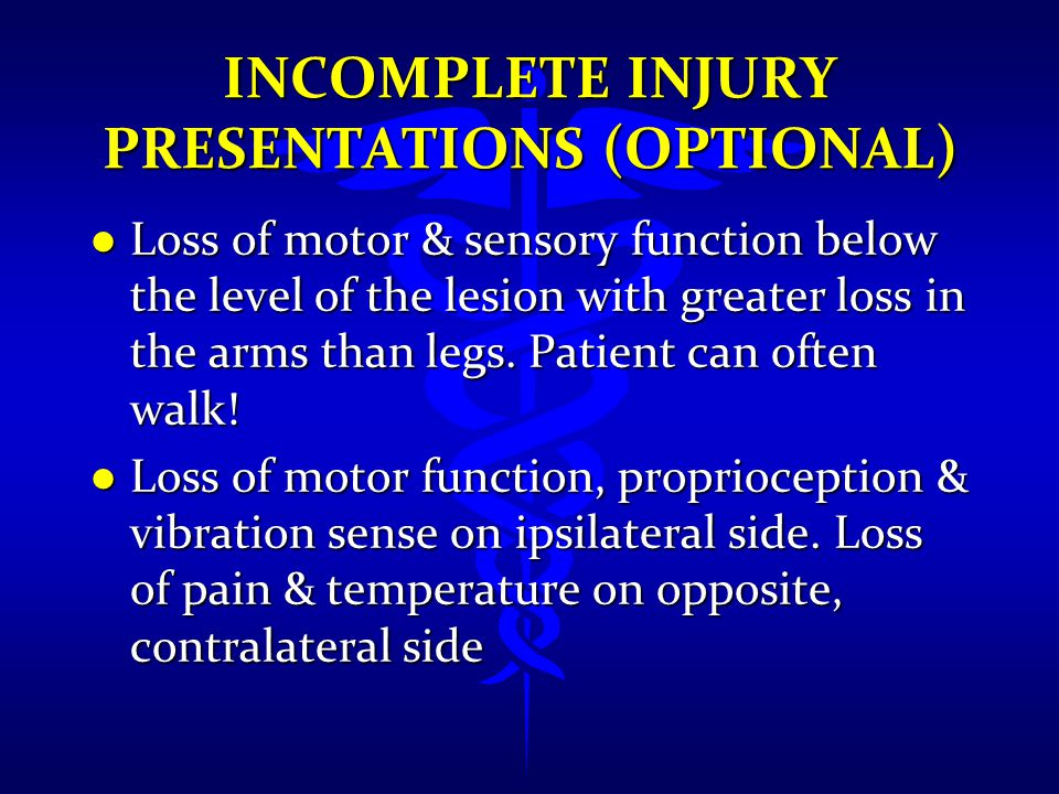 INCOMPLETE INJURY PRESENTATIONS (OPTIONAL) l Loss of motor & sensory function below the level of the lesion with greater loss in the arms than legs. P