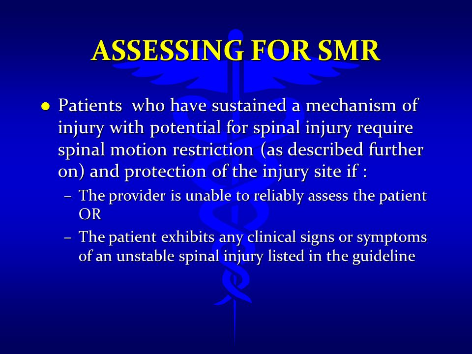 ASSESSING FOR SMR l Patients who have sustained a mechanism of injury with potential for spinal injury require spinal motion restriction (as described