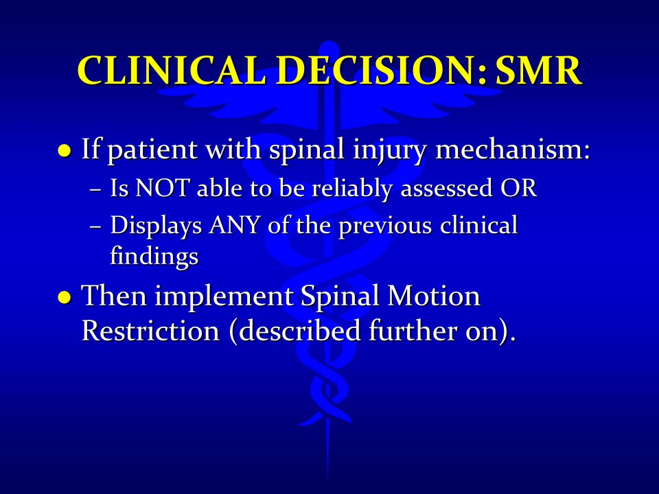 CLINICAL DECISION: SMR l If patient with spinal injury mechanism: –Is NOT able to be reliably assessed OR –Displays ANY of the previous clinical findi