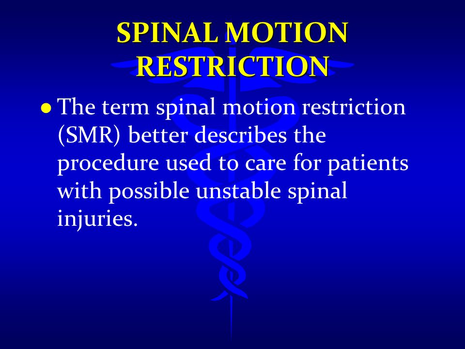 l l The term spinal motion restriction (SMR) better describes the procedure used to care for patients with possible unstable spinal injuries.