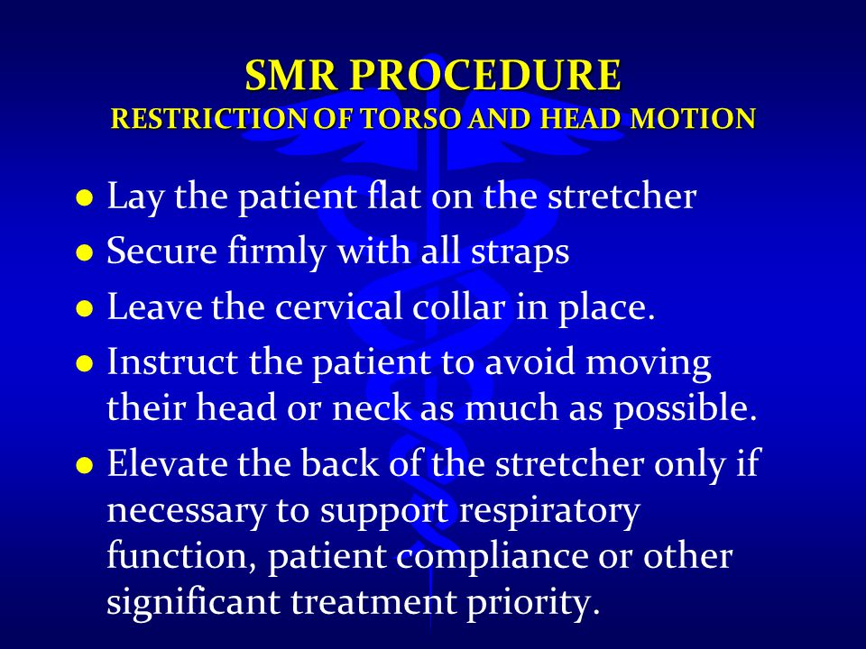 SMR PROCEDURE RESTRICTION OF TORSO AND HEAD MOTION l l Lay the patient flat on the stretcher l l Secure firmly with all straps l l Leave the cervical