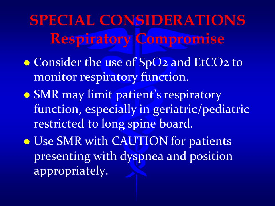 SPECIAL CONSIDERATIONS Respiratory Compromise l l Consider the use of SpO2 and EtCO2 to monitor respiratory function. l l SMR may limit patient's resp