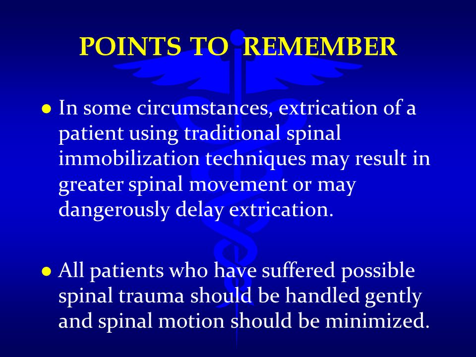 POINTS TO REMEMBER l l In some circumstances, extrication of a patient using traditional spinal immobilization techniques may result in greater spinal