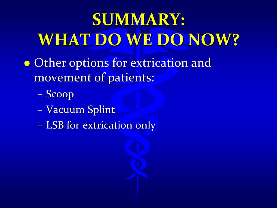 SUMMARY: WHAT DO WE DO NOW? l Other options for extrication and movement of patients: –Scoop –Vacuum Splint –LSB for extrication only