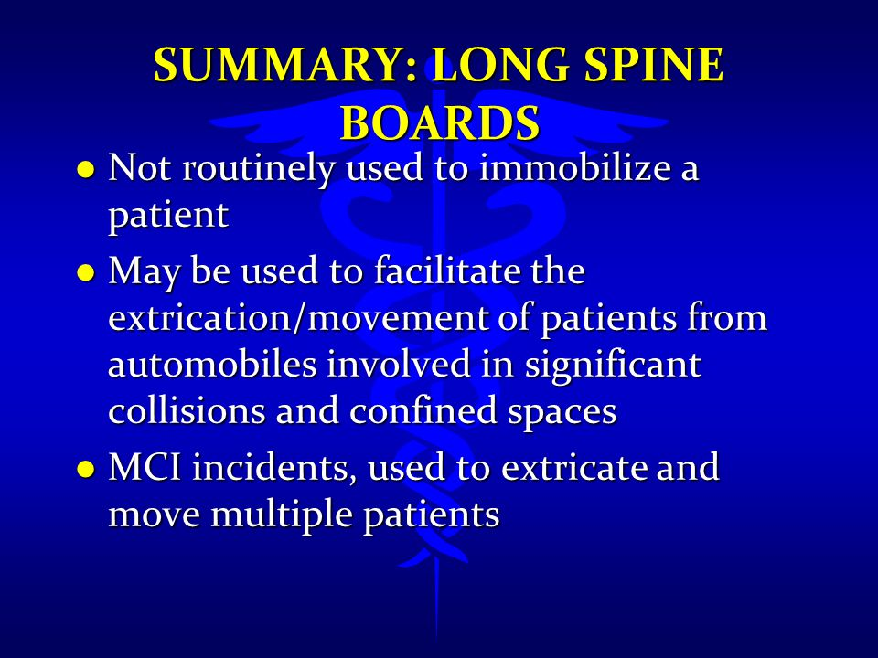 SUMMARY: LONG SPINE BOARDS l Not routinely used to immobilize a patient l May be used to facilitate the extrication/movement of patients from automobi