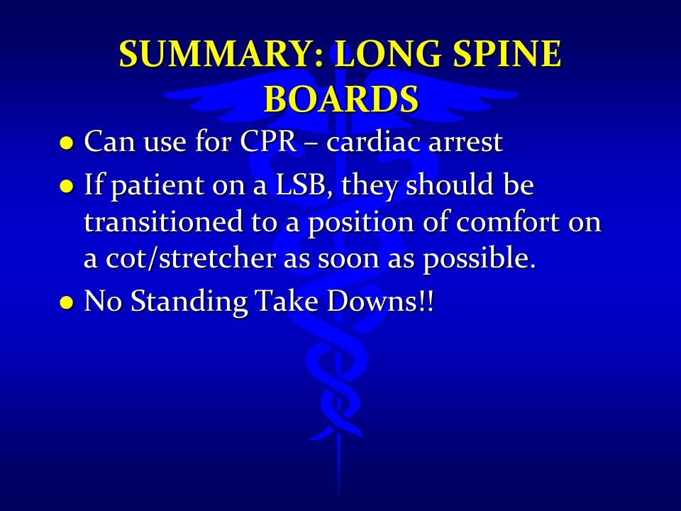 SUMMARY: LONG SPINE BOARDS l Can use for CPR – cardiac arrest l If patient on a LSB, they should be transitioned to a position of comfort on a cot/str