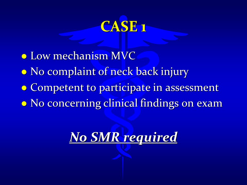 CASE 1 l Low mechanism MVC l No complaint of neck back injury l Competent to participate in assessment l No concerning clinical findings on exam No SM