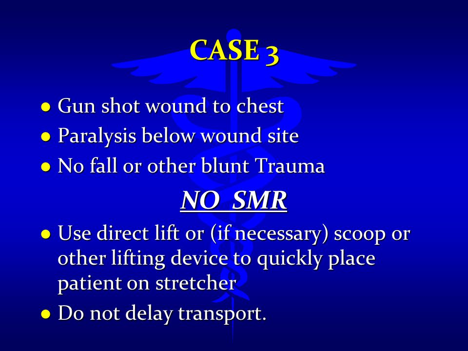 CASE 3 l Gun shot wound to chest l Paralysis below wound site l No fall or other blunt Trauma NO SMR l Use direct lift or (if necessary) scoop or othe