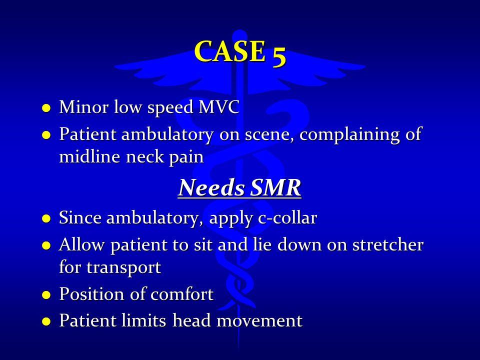 CASE 5 l Minor low speed MVC l Patient ambulatory on scene, complaining of midline neck pain Needs SMR l Since ambulatory, apply c-collar l Allow pati