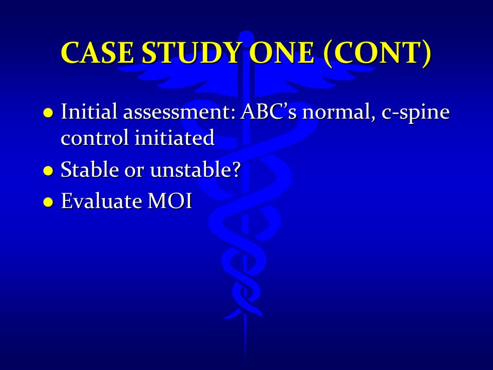 CASE STUDY ONE (CONT) l Initial assessment: ABC's normal, c-spine control initiated l Stable or unstable? l Evaluate MOI