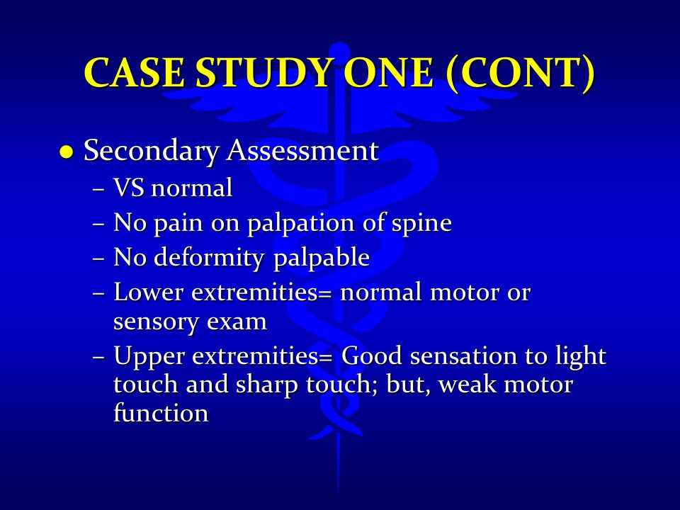 CASE STUDY ONE (CONT) l Secondary Assessment –VS normal –No pain on palpation of spine –No deformity palpable –Lower extremities= normal motor or sens