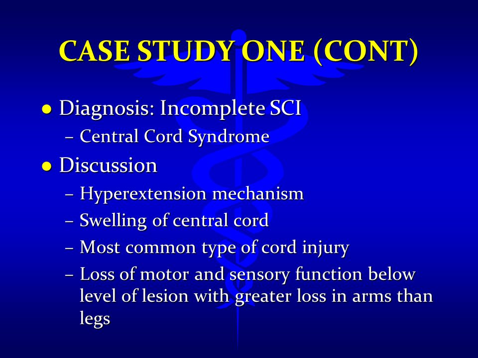 CASE STUDY ONE (CONT) l Diagnosis: Incomplete SCI –Central Cord Syndrome l Discussion –Hyperextension mechanism –Swelling of central cord –Most common