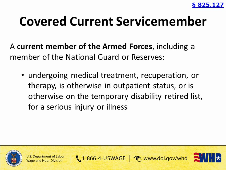 Covered Current Servicemember A current member of the Armed Forces, including a member of the National Guard or Reserves: undergoing medical treatment, recuperation, or therapy, is otherwise in outpatient status, or is otherwise on the temporary disability retired list, for a serious injury or illness § 825.127