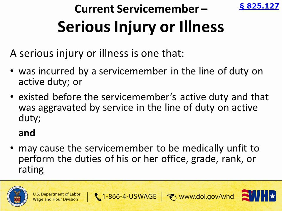 Current Servicemember – Serious Injury or Illness A serious injury or illness is one that: was incurred by a servicemember in the line of duty on active duty; or existed before the servicemember's active duty and that was aggravated by service in the line of duty on active duty; and may cause the servicemember to be medically unfit to perform the duties of his or her office, grade, rank, or rating § 825.127
