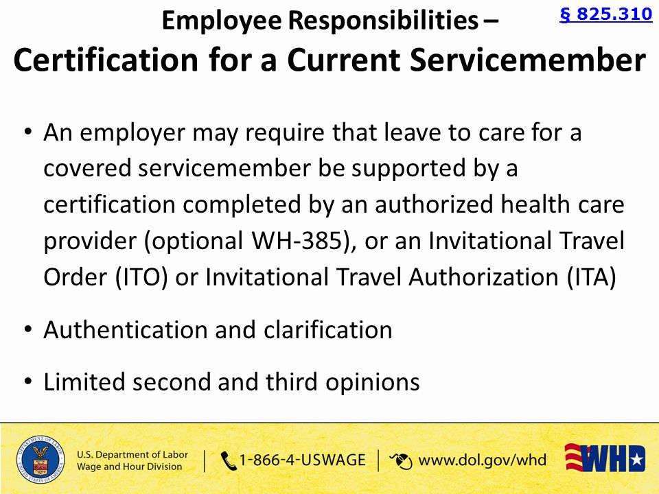 An employer may require that leave to care for a covered servicemember be supported by a certification completed by an authorized health care provider (optional WH-385), or an Invitational Travel Order (ITO) or Invitational Travel Authorization (ITA) Authentication and clarification Limited second and third opinions § 825.310 Employee Responsibilities – Certification for a Current Servicemember