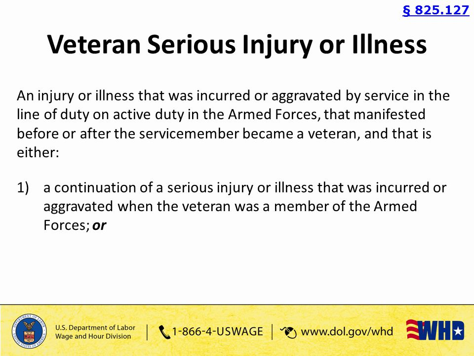 Veteran Serious Injury or Illness An injury or illness that was incurred or aggravated by service in the line of duty on active duty in the Armed Forces, that manifested before or after the servicemember became a veteran, and that is either: 1)a continuation of a serious injury or illness that was incurred or aggravated when the veteran was a member of the Armed Forces; or § 825.127