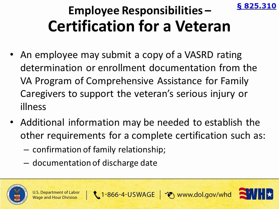 An employee may submit a copy of a VASRD rating determination or enrollment documentation from the VA Program of Comprehensive Assistance for Family Caregivers to support the veteran's serious injury or illness Additional information may be needed to establish the other requirements for a complete certification such as: – confirmation of family relationship; – documentation of discharge date § 825.310 Employee Responsibilities – Certification for a Veteran