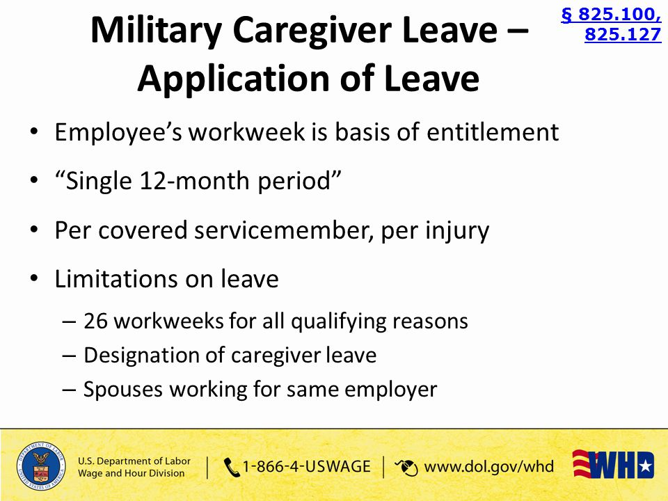 Employee's workweek is basis of entitlement Single 12-month period Per covered servicemember, per injury Limitations on leave – 26 workweeks for all qualifying reasons – Designation of caregiver leave – Spouses working for same employer § 825.100, 825.127 Military Caregiver Leave – Application of Leave