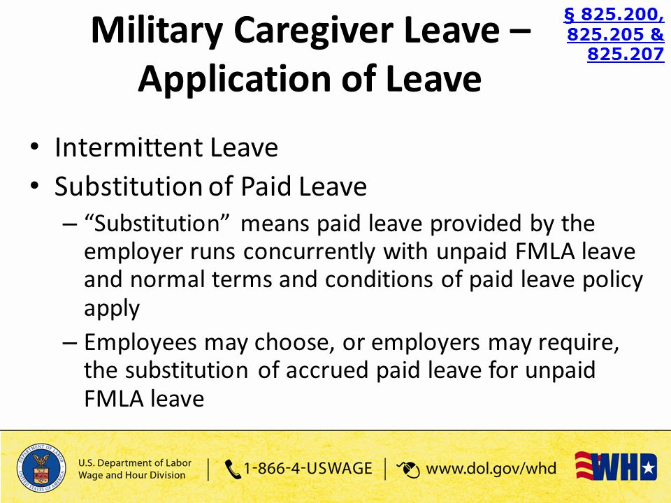 Intermittent Leave Substitution of Paid Leave – Substitution means paid leave provided by the employer runs concurrently with unpaid FMLA leave and normal terms and conditions of paid leave policy apply – Employees may choose, or employers may require, the substitution of accrued paid leave for unpaid FMLA leave § 825.200, 825.205 & 825.207 Military Caregiver Leave – Application of Leave