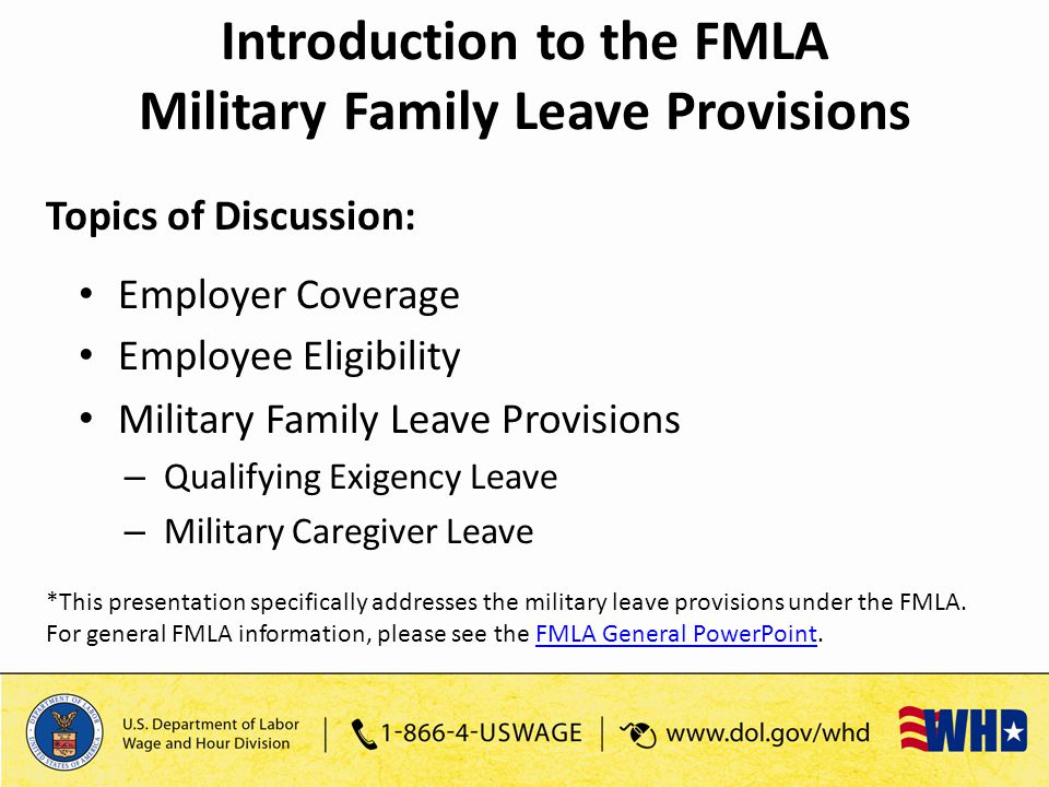 Topics of Discussion: Employer Coverage Employee Eligibility Military Family Leave Provisions – Qualifying Exigency Leave – Military Caregiver Leave *This presentation specifically addresses the military leave provisions under the FMLA.