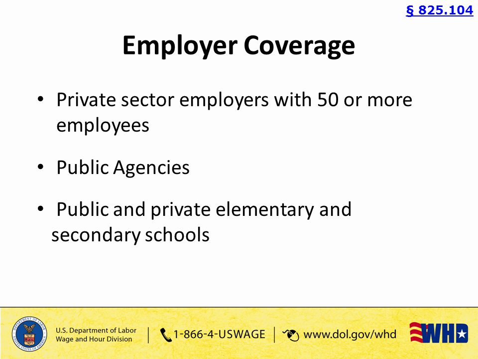 Employer Coverage Private sector employers with 50 or more employees Public Agencies Public and private elementary and secondary schools § 825.104