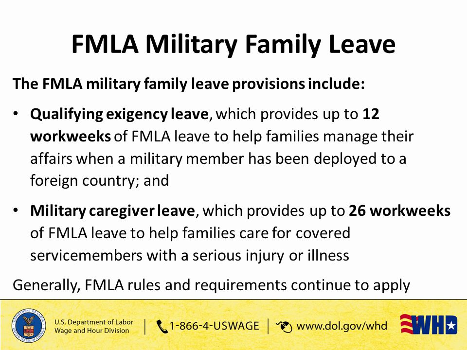 The FMLA military family leave provisions include: Qualifying exigency leave, which provides up to 12 workweeks of FMLA leave to help families manage their affairs when a military member has been deployed to a foreign country; and Military caregiver leave, which provides up to 26 workweeks of FMLA leave to help families care for covered servicemembers with a serious injury or illness Generally, FMLA rules and requirements continue to apply FMLA Military Family Leave