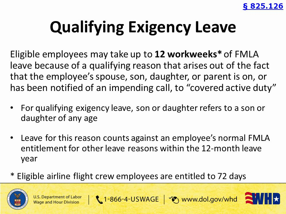 Qualifying Exigency Leave Eligible employees may take up to 12 workweeks* of FMLA leave because of a qualifying reason that arises out of the fact that the employee's spouse, son, daughter, or parent is on, or has been notified of an impending call, to covered active duty For qualifying exigency leave, son or daughter refers to a son or daughter of any age Leave for this reason counts against an employee's normal FMLA entitlement for other leave reasons within the 12-month leave year § 825.126 * Eligible airline flight crew employees are entitled to 72 days