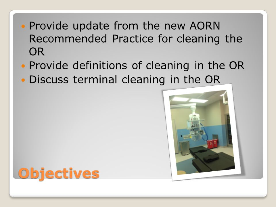 Objectives Provide update from the new AORN Recommended Practice for cleaning the OR Provide definitions of cleaning in the OR Discuss terminal cleaning in the OR