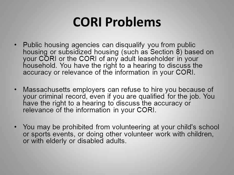 CORI Problems Public housing agencies can disqualify you from public housing or subsidized housing (such as Section 8) based on your CORI or the CORI of any adult leaseholder in your household.