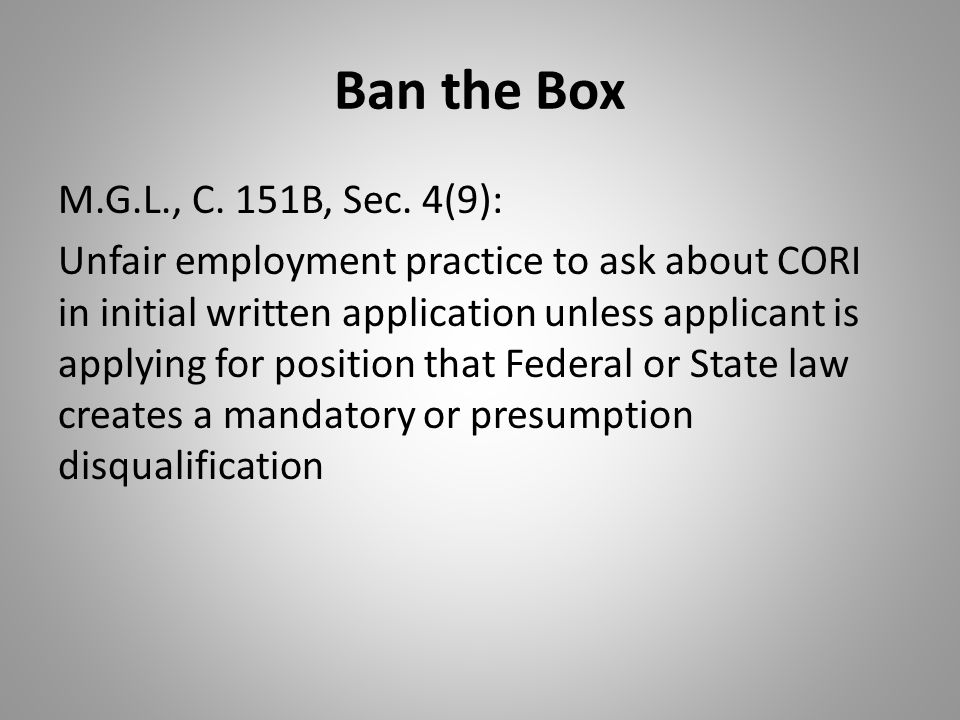Ban the Box M.G.L., C. 151B, Sec. 4(9): Unfair employment practice to ask about CORI in initial written application unless applicant is applying for p