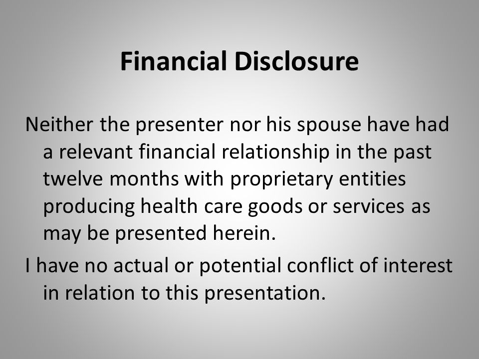 Financial Disclosure Neither the presenter nor his spouse have had a relevant financial relationship in the past twelve months with proprietary entities producing health care goods or services as may be presented herein.