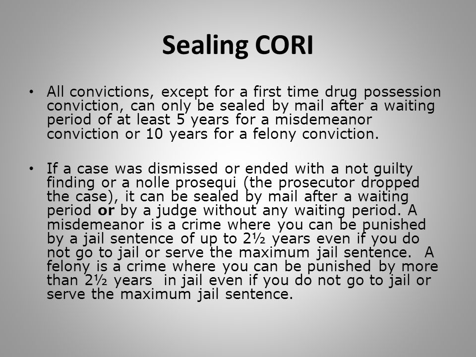 Sealing CORI All convictions, except for a first time drug possession conviction, can only be sealed by mail after a waiting period of at least 5 years for a misdemeanor conviction or 10 years for a felony conviction.
