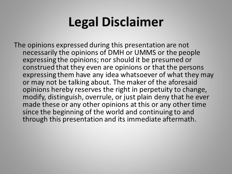 Legal Disclaimer The opinions expressed during this presentation are not necessarily the opinions of DMH or UMMS or the people expressing the opinions; nor should it be presumed or construed that they even are opinions or that the persons expressing them have any idea whatsoever of what they may or may not be talking about.