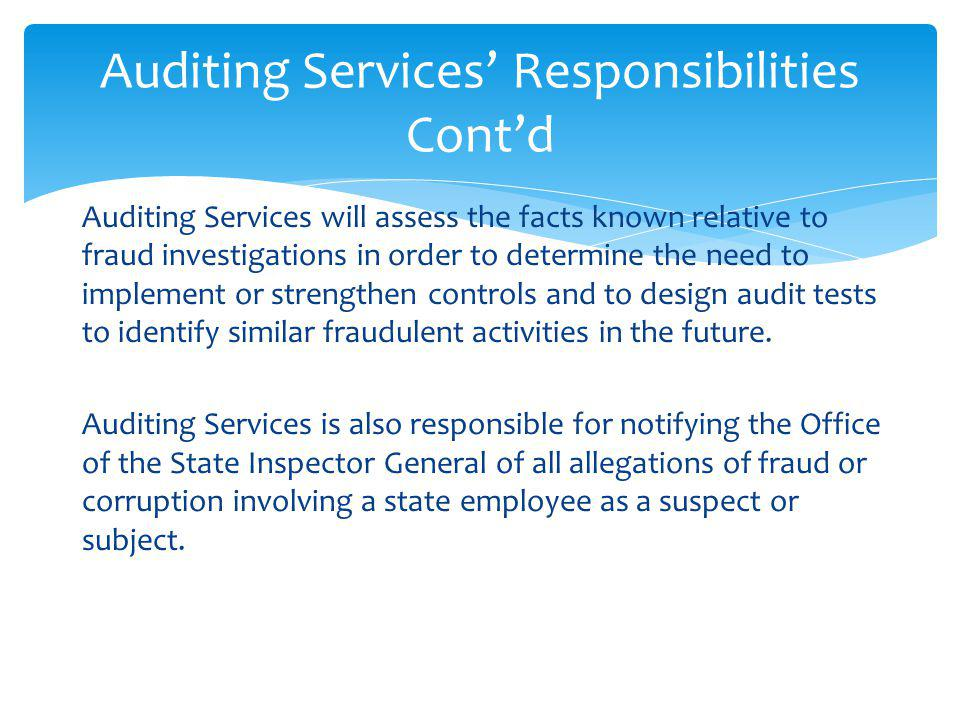 Auditing Services will assess the facts known relative to fraud investigations in order to determine the need to implement or strengthen controls and to design audit tests to identify similar fraudulent activities in the future.