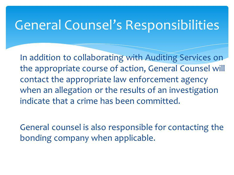 In addition to collaborating with Auditing Services on the appropriate course of action, General Counsel will contact the appropriate law enforcement agency when an allegation or the results of an investigation indicate that a crime has been committed.