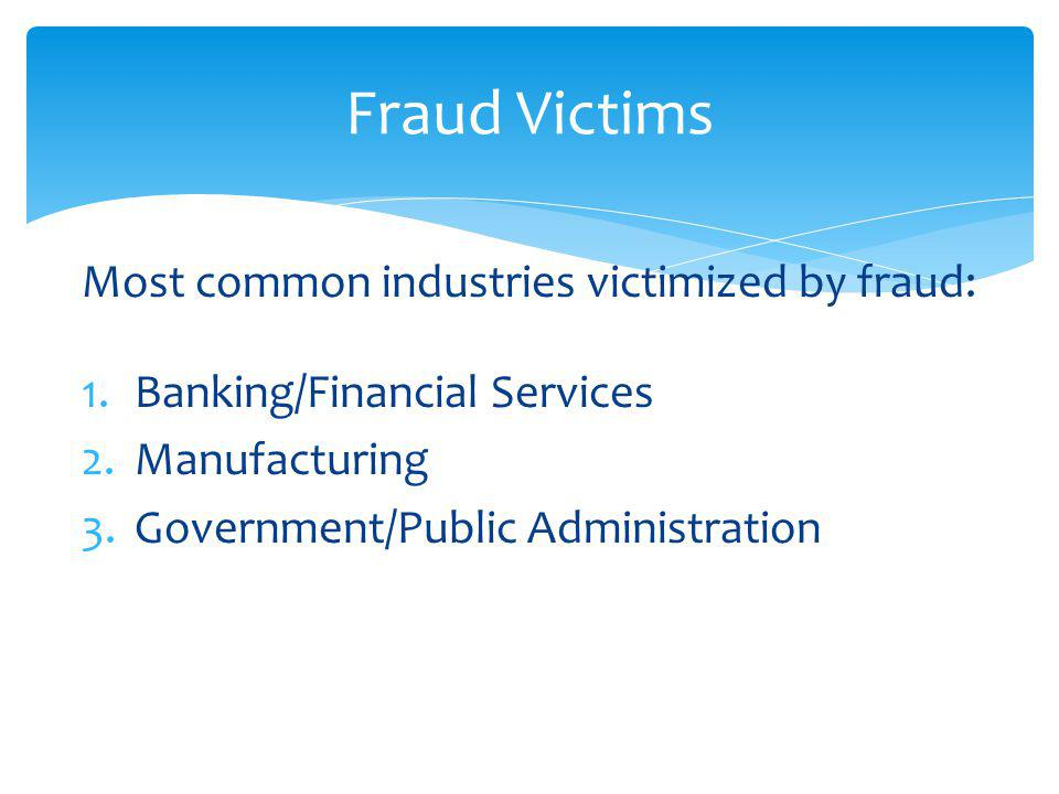 Most common industries victimized by fraud: 1.Banking/Financial Services 2.Manufacturing 3.Government/Public Administration Fraud Victims