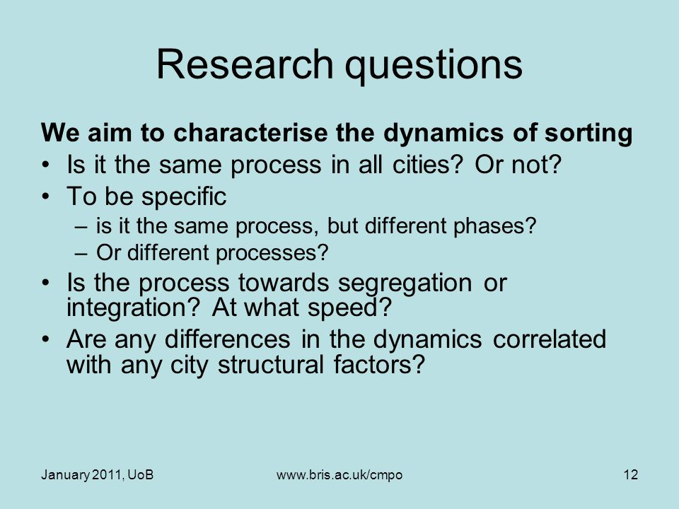 January 2011, UoBwww.bris.ac.uk/cmpo12 Research questions We aim to characterise the dynamics of sorting Is it the same process in all cities.