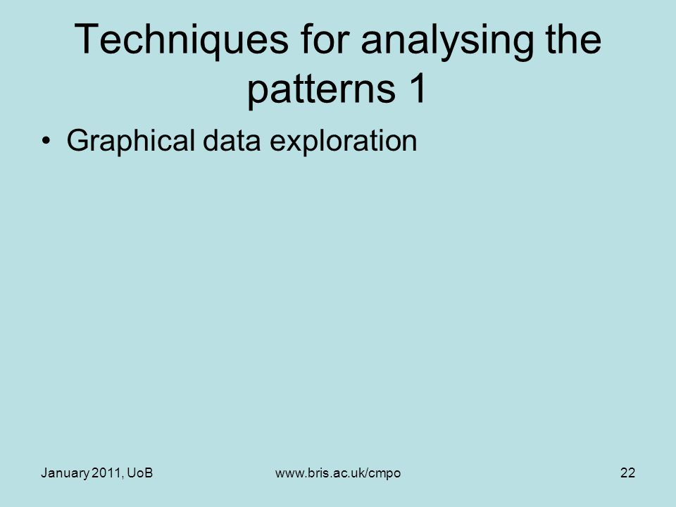 January 2011, UoBwww.bris.ac.uk/cmpo22 Techniques for analysing the patterns 1 Graphical data exploration