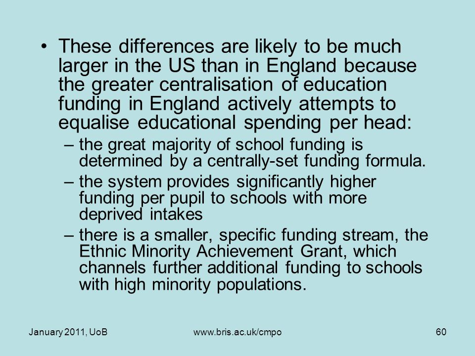These differences are likely to be much larger in the US than in England because the greater centralisation of education funding in England actively attempts to equalise educational spending per head: –the great majority of school funding is determined by a centrally-set funding formula.