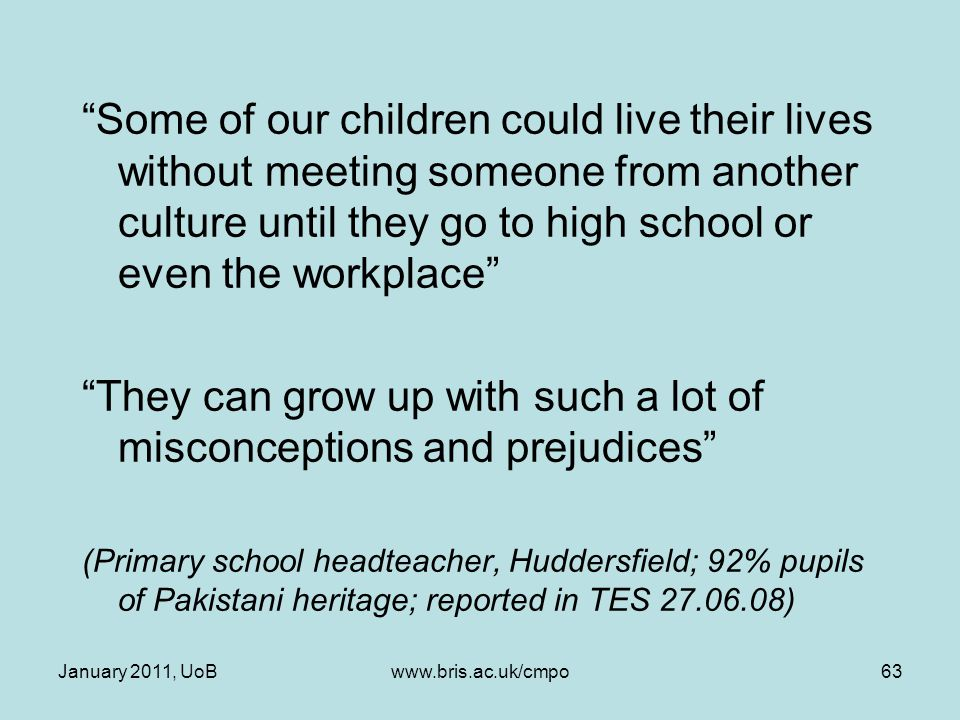 Some of our children could live their lives without meeting someone from another culture until they go to high school or even the workplace They can grow up with such a lot of misconceptions and prejudices (Primary school headteacher, Huddersfield; 92% pupils of Pakistani heritage; reported in TES 27.06.08) January 2011, UoBwww.bris.ac.uk/cmpo63