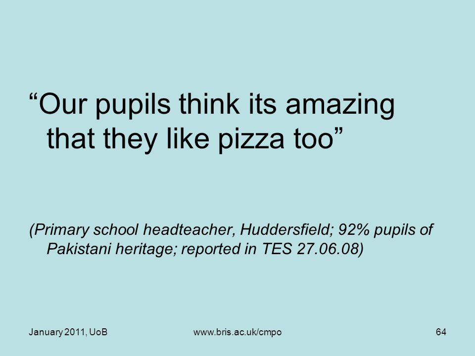 Our pupils think its amazing that they like pizza too (Primary school headteacher, Huddersfield; 92% pupils of Pakistani heritage; reported in TES 27.06.08) January 2011, UoBwww.bris.ac.uk/cmpo64