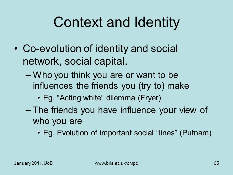 Context and Identity Co-evolution of identity and social network, social capital. –Who you think you are or want to be influences the friends you (try