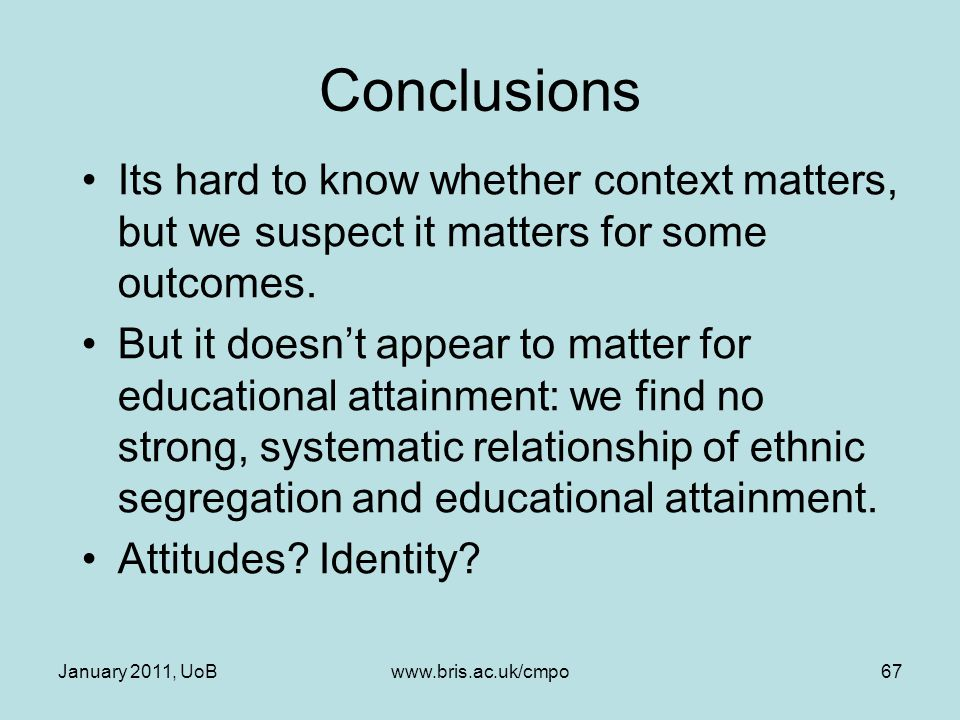 Conclusions Its hard to know whether context matters, but we suspect it matters for some outcomes. But it doesn't appear to matter for educational att