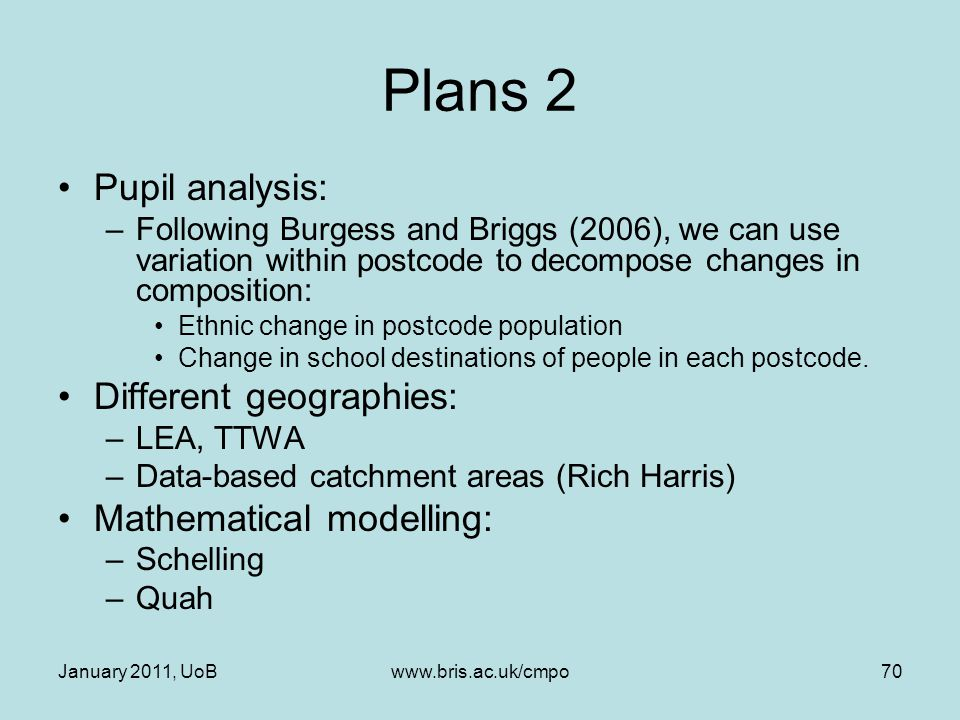 January 2011, UoBwww.bris.ac.uk/cmpo70 Plans 2 Pupil analysis: –Following Burgess and Briggs (2006), we can use variation within postcode to decompose changes in composition: Ethnic change in postcode population Change in school destinations of people in each postcode.