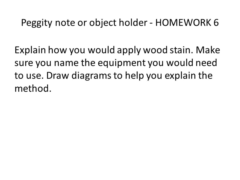Peggity note or object holder - HOMEWORK 6 Explain how you would apply wood stain.