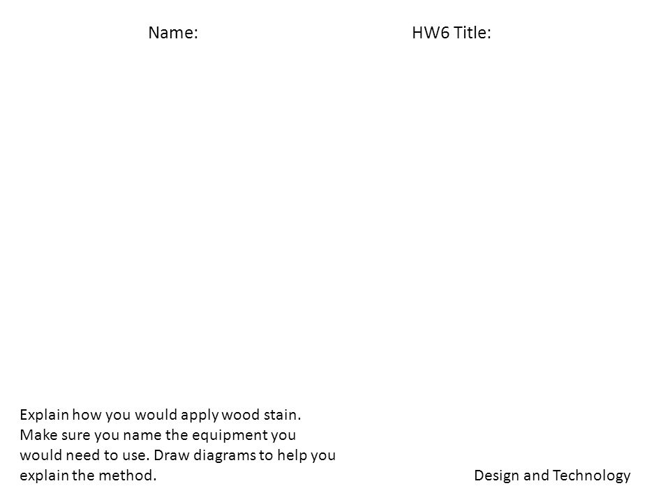 Name: HW6 Title: Design and Technology Explain how you would apply wood stain.