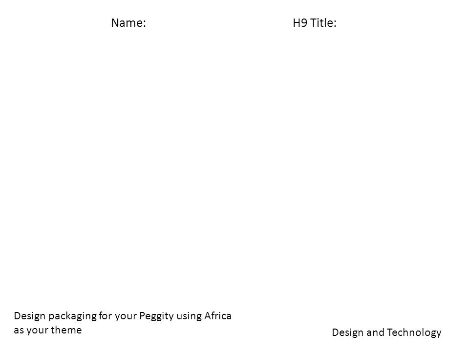 Name: H9 Title: Design and Technology Design packaging for your Peggity using Africa as your theme