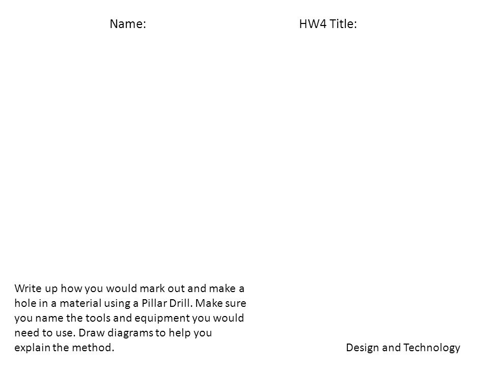 Name: HW4 Title: Design and Technology Write up how you would mark out and make a hole in a material using a Pillar Drill.